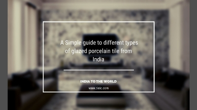 A Simple guide to different types of glazed porcelain tile from India